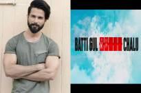 Shahid Kapoor next is 'Batti Gul Meter Chalu'